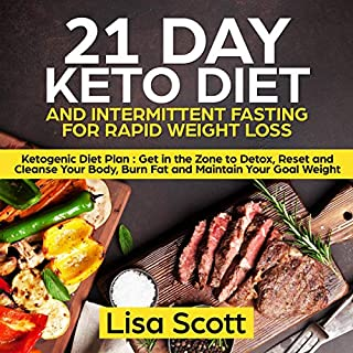 21 Day Keto Diet and Intermittent Fasting for Rapid Weight Loss     Ketogenic Diet Plan: Get in the Zone to Detox, Reset and Cleanse Your Body, Burn Fat and Maintain Your Goal Weight              By:                                                                                                                                 Lisa Scott                               Narrated by:                                                                                                                                 Deborah Fennelly                      Length: 3 hrs and 2 mins     4 ratings     Overall 4.8