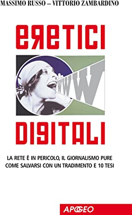 Eretici Digitali: La rete è in pericolo, il giornalismo pure. Come salvarsi con un tradimento e dieci tesi