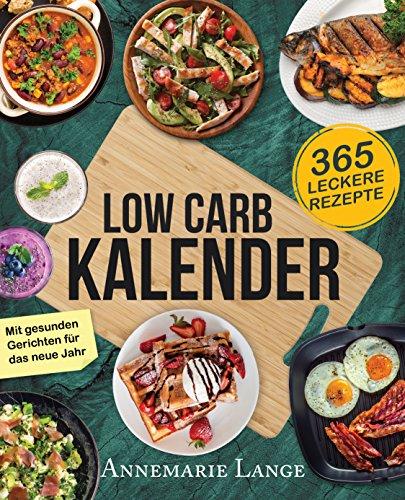 Low Carb Kalender: 365 abwechslungsreiche und kohlenhydratarme Rezepte für das neue Jahr - Tageskalender 2018