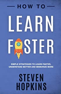How to Learn Faster: Simple Strategies to Learn Faster, Understand Better and Memorize More (90-Minute Success Guide)