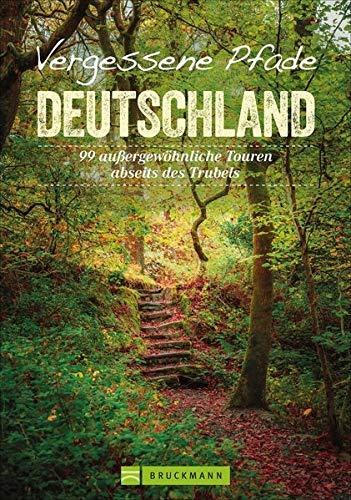 Vergessene Pfade Deutschland: 99 außergewöhnliche Touren abseits des Trubels