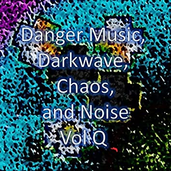 Danger Music, Darkwave, Chaos and Noise, Vol Q (Strange Electronic Experiments blending Darkwave, Industrial, Chaos, Ambient, Classical and Celtic Influences)