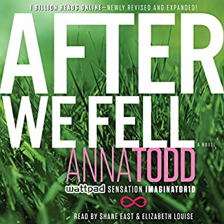 After We Fell                   Written by:                                                                                                                                 Anna Todd                               Narrated by:                                                                                                                                 Shane East,                                                                                        Elizabeth Louise                      Length: 24 hrs and 28 mins     16 ratings     Overall 4.4