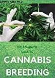 THE ADVANCED GUIDE TO CANNABIS BREEDING: Step By Step Guide To Marijuana Genetics, Cannabis Botany and Creating Strains