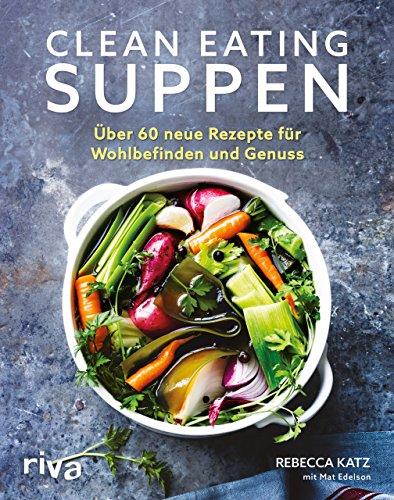 Clean Eating Suppen: Über 60 neue Rezepte für Wohlbefinden und Genuss