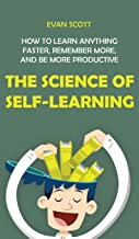 The Science of Self-Learning: How to Learn Anything Faster, Remember More, and be More Productive