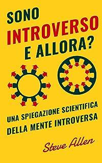 Sono introverso, e allora? Una spiegazione scientifica della mente introversa: Cosa ci motiva geneticamente, fisicamente e...