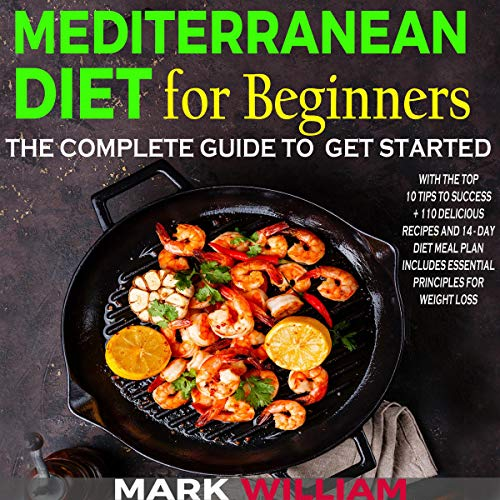 Mediterranean Diet for Beginners: The Complete Guide to Get Started with the Top 10 Tips to Success + 110 Delicious Recipes and 14-Day Diet Meal Plan audiobook cover art