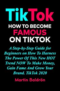TikTok - How to Become Famous on TikTok: A Step-by-Step Guide for Beginners on How To Harness The Power Of This New HOT Tr...