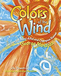 Colors of the Wind: The Story of Blind Artist and Champion Runner George MendozabyJ.L. Powers, illustrated byGeorge Mendoza andHayley Morgan-Sanders