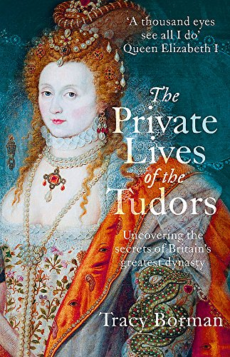 The Private Lives of the Tudors: Uncovering the Secrets of Britain's Greatest Dynasty