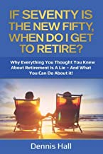 If Seventy Is The New Fifty, When Do I Get To Retire?: Why Everything You Thought You Knew About Retirement Is A Lie – And...