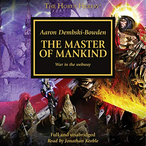 The Master of Mankind     The Horus Heresy, Book 41              By:                                                                                                                                 Aaron Dembski-Bowden                               Narrated by:                                                                                                                                 Jonathan Keeble                      Length: 12 hrs and 34 mins     652 ratings     Overall 4.8