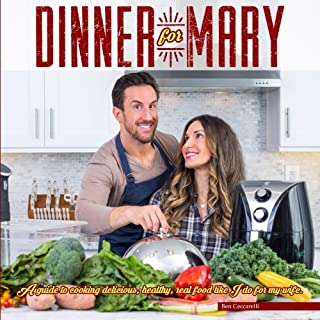Dinner For Mary: A guide to cooking delicious, healthy, real food like I do for my wife.