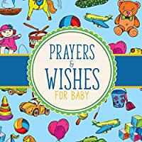 Prayers And Wishes For Baby: Children's Book - Christian Faith Based - I Prayed For You - Prayer Wish Keepsake