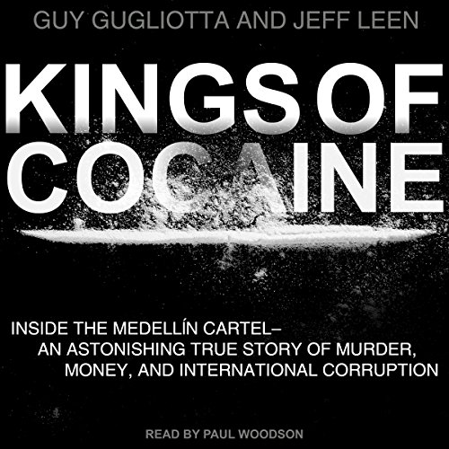 Kings of Cocaine     Inside the Medellin Cartel - An Astonishing True Story of Murder Money and International Corruption              By:                                                                                                                                 Guy Gugliotta,                                                                                        Jeff Leen                               Narrated by:                                                                                                                                 Paul Woodson                      Length: 14 hrs and 41 mins     27 ratings     Overall 4.7