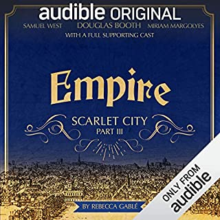 Empire: Scarlet City - Part III     An Audible Original Drama              By:                                                                                                                                 Rebecca Gablé                               Narrated by:                                                                                                                                 Douglas Booth,                                                                                        Miriam Margolyes,                                                                                        Alison Steadman,                   and others                 Length: 7 hrs and 11 mins     1,093 ratings     Overall 4.7