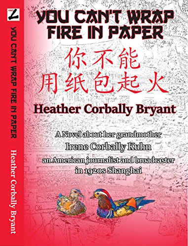 You Can't Wrap Fire in Paper: A novel about her grandmother, Irene Corbally Kuhn, an American journalist and broadcaster in 1920s Shanghai (English Edition)