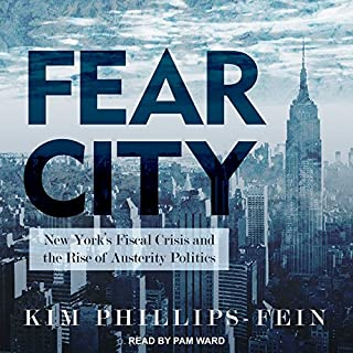 Fear City     New York's Fiscal Crisis and the Rise of Austerity Politics              By:                                                                                                                                 Kim Phillips-Fein                               Narrated by:                                                                                                                                 Pam Ward                      Length: 12 hrs and 56 mins     36 ratings     Overall 4.4
