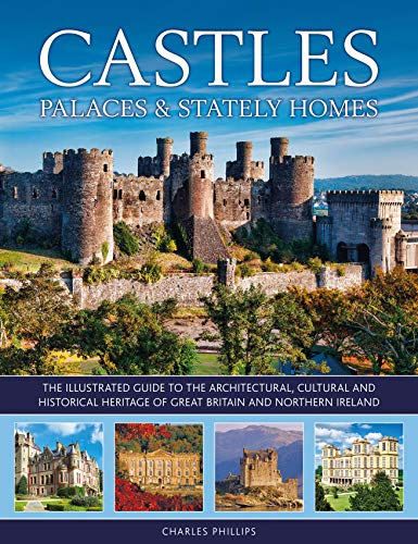 Castles, Palaces & Stately Homes: The Guide to the Architectural, Cultural and Historical Heritage of Great Britain and Northern Ireland