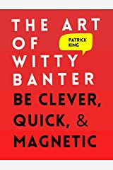 The Art of Witty Banter: Be Clever, Quick, & Magnetic (2nd Edition) (How to be More Likable and Charismatic Book 3) Kindle Edition