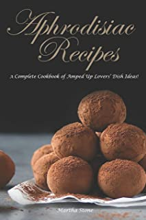 Aphrodisiac Recipes: A Complete Cookbook of Amped Up Lovers' Dish Ideas!