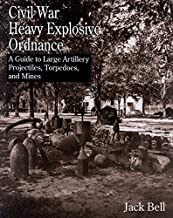 Civil War Heavy Explosive Ordnance: A Guide to Large Artillery Projectiles, Torpedoes, and Mines