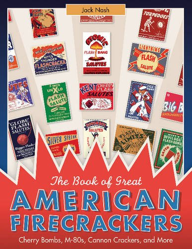 The Book of Great American Firecrackers: Cherry Bombs, M-80s, Cannon Crackers, and More