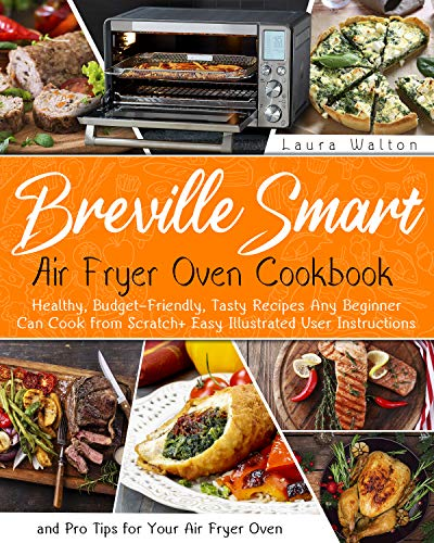 Breville Smart Air Fryer Oven Cookbook: Healthy, Budget-Friendly, Tasty Recipes Any Beginner Can Cook from Scratch + Easy Illustrated User Instructions and Pro Tips for Your Air Fryer Oven