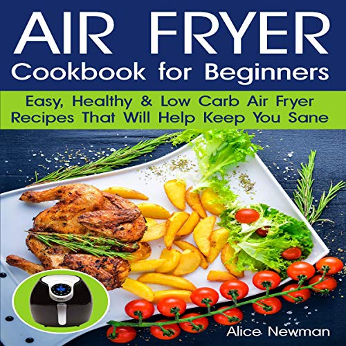 Air Fryer Cookbook for Beginners: Easy, Healthy and Low-Carb Recipes that Will Help Keep You Sane