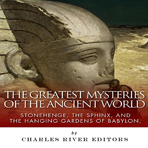 The Greatest Mysteries of the Ancient World: Stonehenge, the Sphinx, and the Hanging Gardens of Babylon audiobook cover art