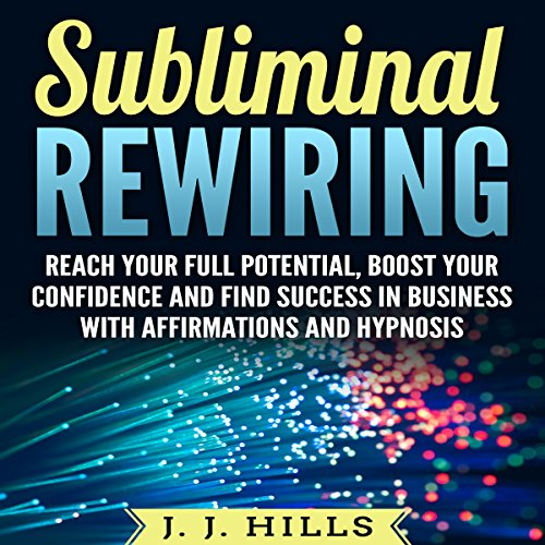 Subliminal Rewiring: Reach Your Full Potential, Boost Your Confidence and Find Success in Business with Affirmations and Hypnosis cover art