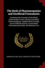 The Book of Pharmacopoeias and Unofficial Formularies: Containing the Formulas of the British, United States, French, German and Italian ... Pharmaceutical Codex, the National Form