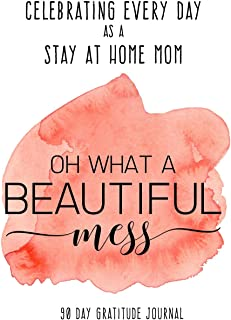 Celebrating Every Day as a Stay at Home Mom: 90 Day Gratitude Journal: Beautiful Mess 6x9 Thankfulness Journal Notebook fo...