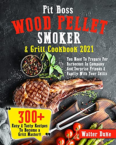 Pit Boss Wood Pellet Smoker & Grill Cookbook 2021: You Need To Prepare For Barbecues In Company And Surprise Friends & Family With Your Skills   300+ Easy & Tasty Recipes To Become A Grill Master!