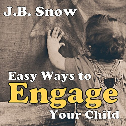 Easy Ways to Engage Your Child: A Guide to Child Engagement - Baby, Toddler, Preschool and Elementary School Years cover art