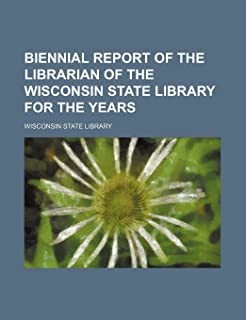 Biennial Report of the Librarian of the Wisconsin State Library for the Years