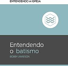 Entendendo o batismo (Entendendo a Igreja Livro 2)