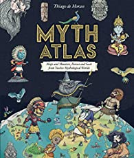 Myth Atlas: Maps and Monsters, Heroes and Gods from Twelve Mythological Worlds