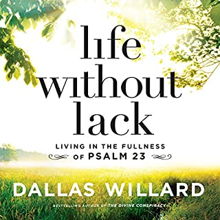 Life Without Lack     Living in the Fullness of Psalm 23              By:                                                                                                                                 Dallas Willard                               Narrated by:                                                                                                                                 Wayne Campbell,                                                                                        Gabe Wicks                      Length: 9 hrs and 30 mins     85 ratings     Overall 4.9