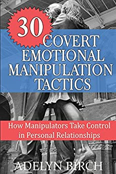 30 Covert Emotional Manipulation Tactics: How Manipulators Take Control In Personal Relationships by [Adelyn Birch]