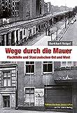 Wege durch die Mauer: Fluchthilfe und Stasi zwischen Ost und West - Burkhart Veigel