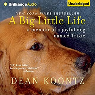 A Big Little Life     A Memoir of a Joyful Dog Named Trixie              By:                                                                                                                                 Dean Koontz                               Narrated by:                                                                                                                                 Christopher Lane                      Length: 6 hrs and 37 mins     604 ratings     Overall 4.6
