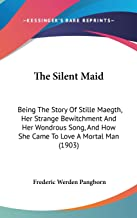 The Silent Maid: Being The Story Of Stille Maegth, Her Strange Bewitchment And Her Wondrous Song, And How She Came To Love...