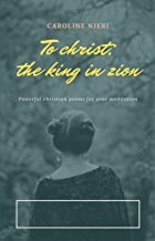 To Christ:The King in Zion: Powerful Christian Poems for your Meditation (English Edition)