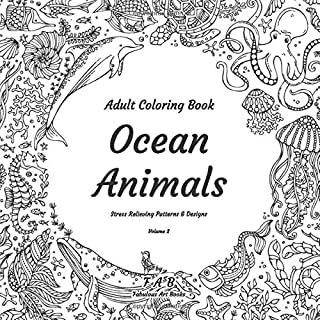 Adult Coloring Book - Ocean Animals - Stress Relieving Patterns & Designs - Volume 2: More than 50 unique, fabulous, delicately designed & inspiringly intricate stress relieving patterns & designs!