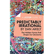 A Joosr Guide to... Predictably Irrational by Dan Ariely: The Hidden Forces that Shape Our Decisions