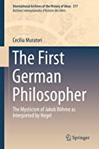 The First German Philosopher: The Mysticism of Jakob Böhme as Interpreted by Hegel (International Archives of the History of Ideas   Archives internationales d'histoire des idées Book 217)