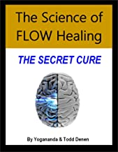 The Science of Flow Healing: The Secret Cure (Advanced Flow University Book 2)
