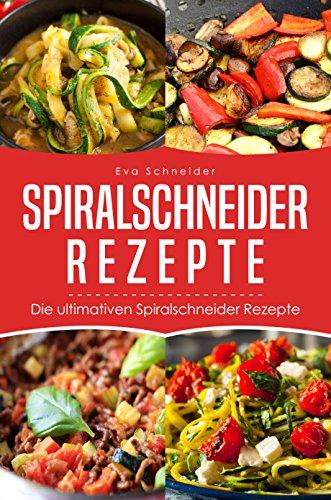 Spiralschneider Rezepte: Die ultimativen Spiralschneider Rezepte (We love Spiralschneider 1)